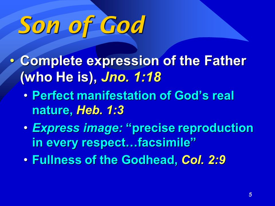 5 Son of God Complete expression of the Father (who He is), Jno.