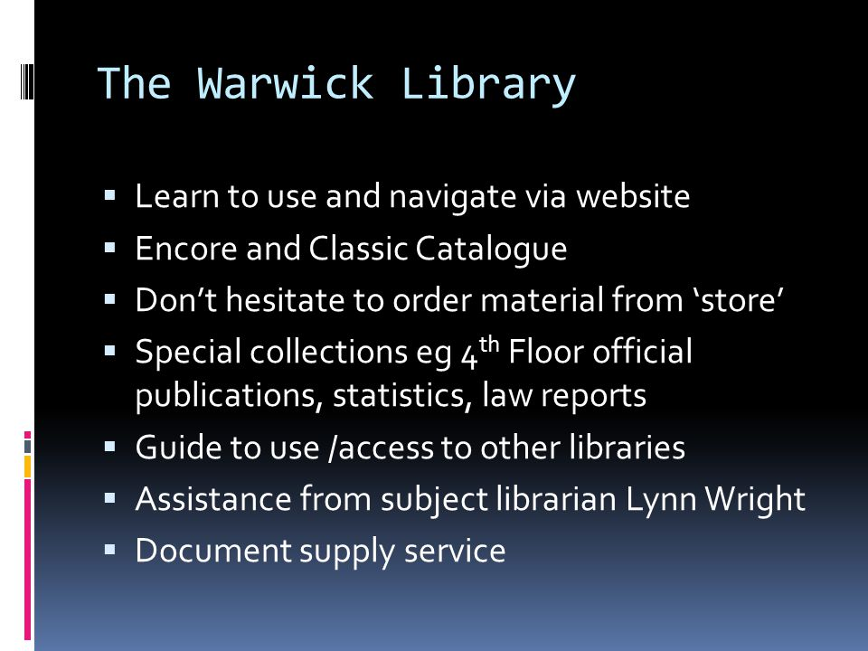 The Warwick Library  Learn to use and navigate via website  Encore and Classic Catalogue  Don't hesitate to order material from 'store'  Special collections eg 4 th Floor official publications, statistics, law reports  Guide to use /access to other libraries  Assistance from subject librarian Lynn Wright  Document supply service