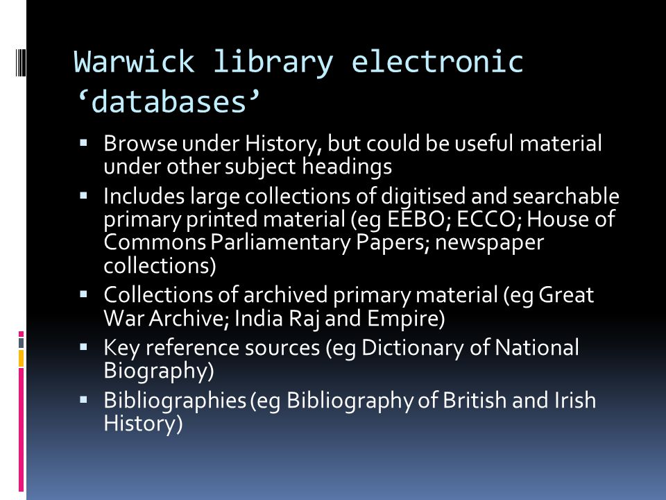 Warwick library electronic 'databases'  Browse under History, but could be useful material under other subject headings  Includes large collections of digitised and searchable primary printed material (eg EEBO; ECCO; House of Commons Parliamentary Papers; newspaper collections)  Collections of archived primary material (eg Great War Archive; India Raj and Empire)  Key reference sources (eg Dictionary of National Biography)  Bibliographies (eg Bibliography of British and Irish History)