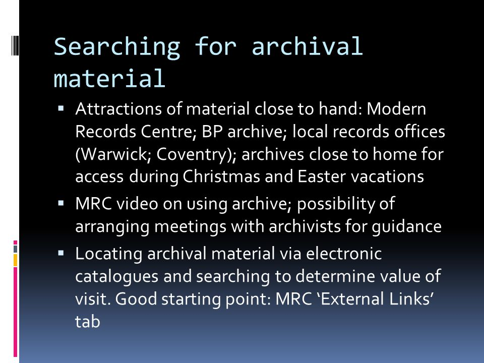 Searching for archival material  Attractions of material close to hand: Modern Records Centre; BP archive; local records offices (Warwick; Coventry); archives close to home for access during Christmas and Easter vacations  MRC video on using archive; possibility of arranging meetings with archivists for guidance  Locating archival material via electronic catalogues and searching to determine value of visit.