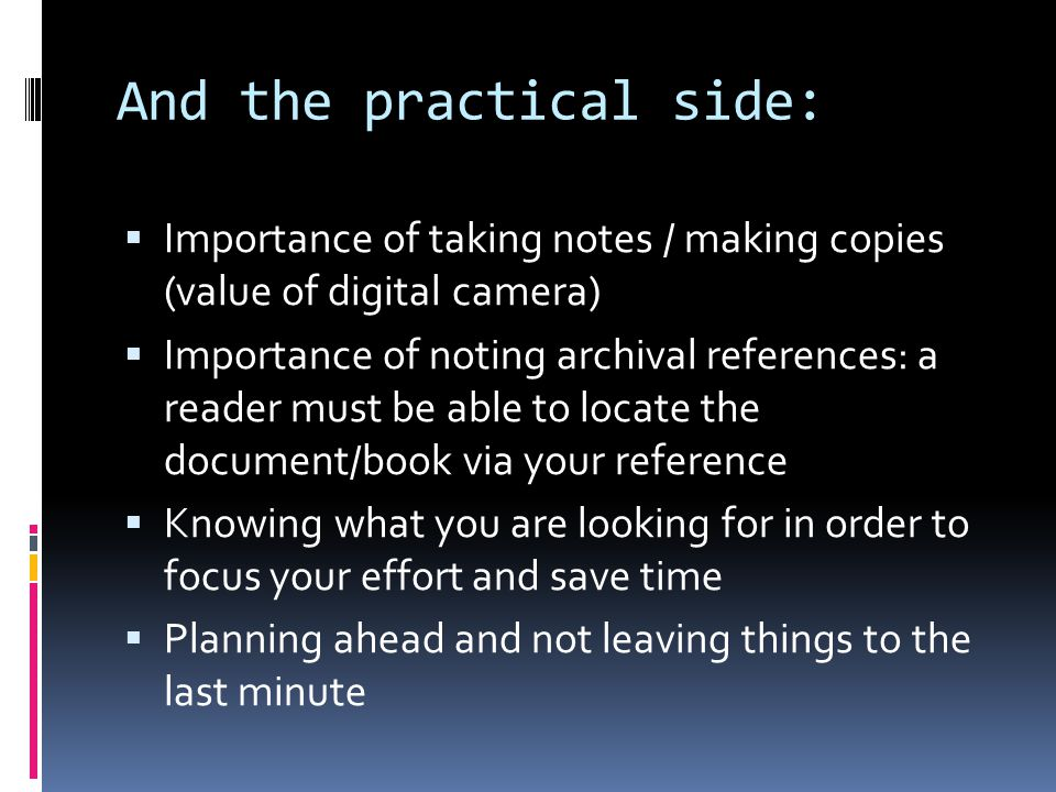 And the practical side:  Importance of taking notes / making copies (value of digital camera)  Importance of noting archival references: a reader must be able to locate the document/book via your reference  Knowing what you are looking for in order to focus your effort and save time  Planning ahead and not leaving things to the last minute