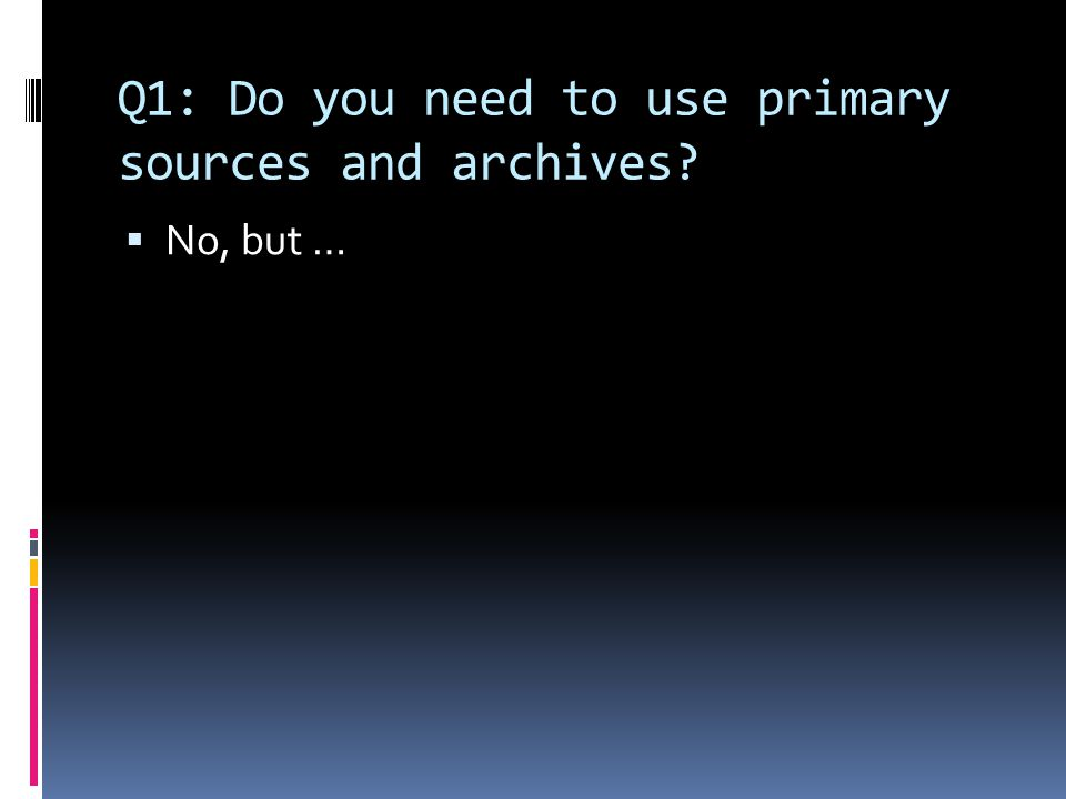 Q1: Do you need to use primary sources and archives  No, but …