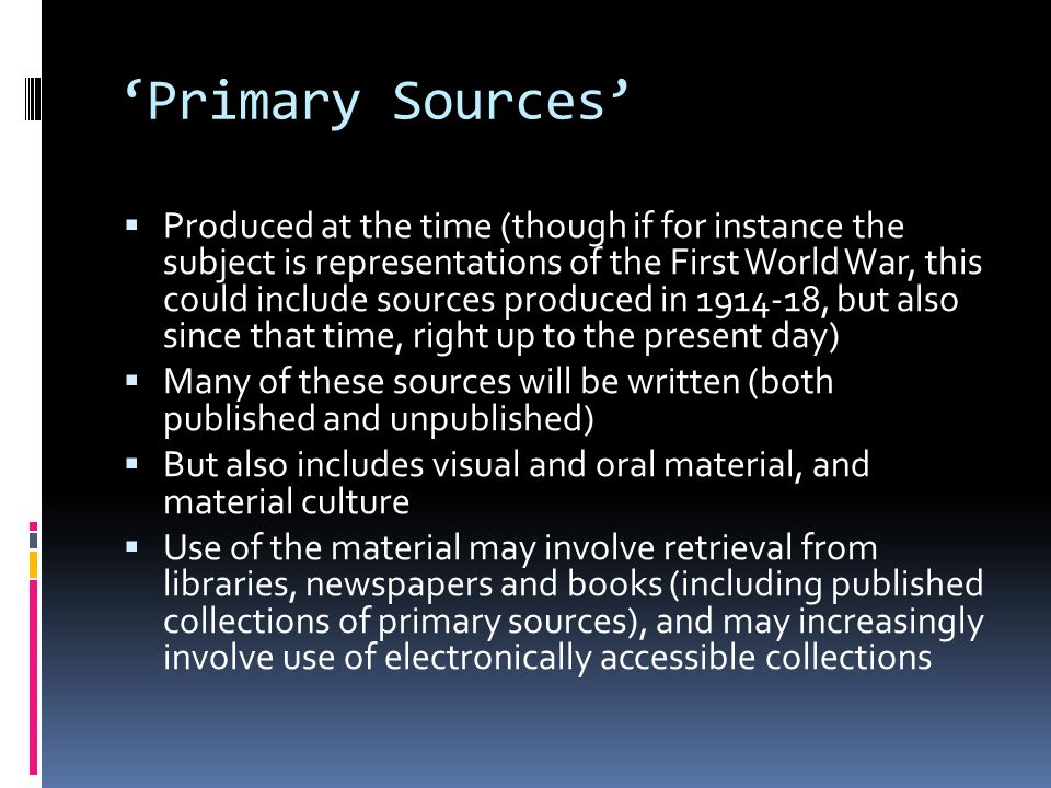 'Primary Sources'  Produced at the time (though if for instance the subject is representations of the First World War, this could include sources produced in 1914-18, but also since that time, right up to the present day)  Many of these sources will be written (both published and unpublished)  But also includes visual and oral material, and material culture  Use of the material may involve retrieval from libraries, newspapers and books (including published collections of primary sources), and may increasingly involve use of electronically accessible collections