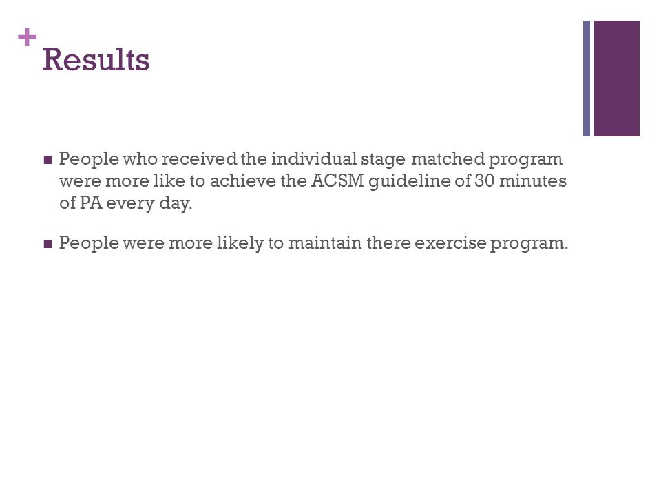 + Results People who received the individual stage matched program were more like to achieve the ACSM guideline of 30 minutes of PA every day.
