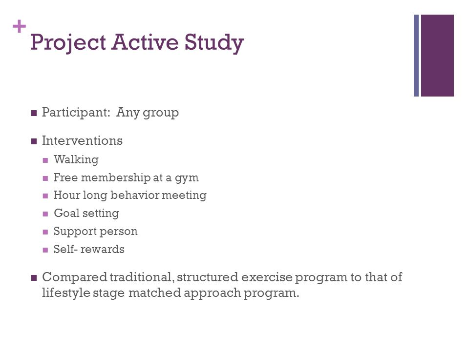 + Project Active Study Participant: Any group Interventions Walking Free membership at a gym Hour long behavior meeting Goal setting Support person Self- rewards Compared traditional, structured exercise program to that of lifestyle stage matched approach program.