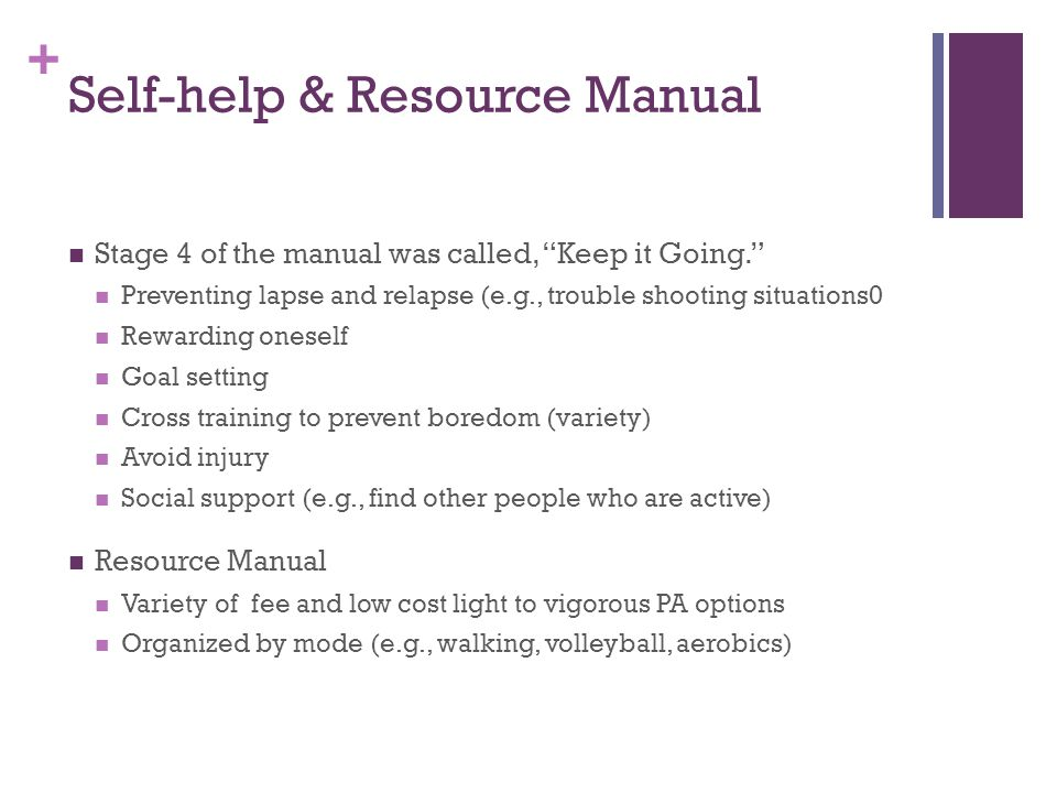 + Self-help & Resource Manual Stage 4 of the manual was called, Keep it Going. Preventing lapse and relapse (e.g., trouble shooting situations0 Rewarding oneself Goal setting Cross training to prevent boredom (variety) Avoid injury Social support (e.g., find other people who are active) Resource Manual Variety of fee and low cost light to vigorous PA options Organized by mode (e.g., walking, volleyball, aerobics)