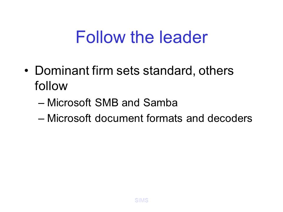 SIMS Follow the leader Dominant firm sets standard, others follow –Microsoft SMB and Samba –Microsoft document formats and decoders