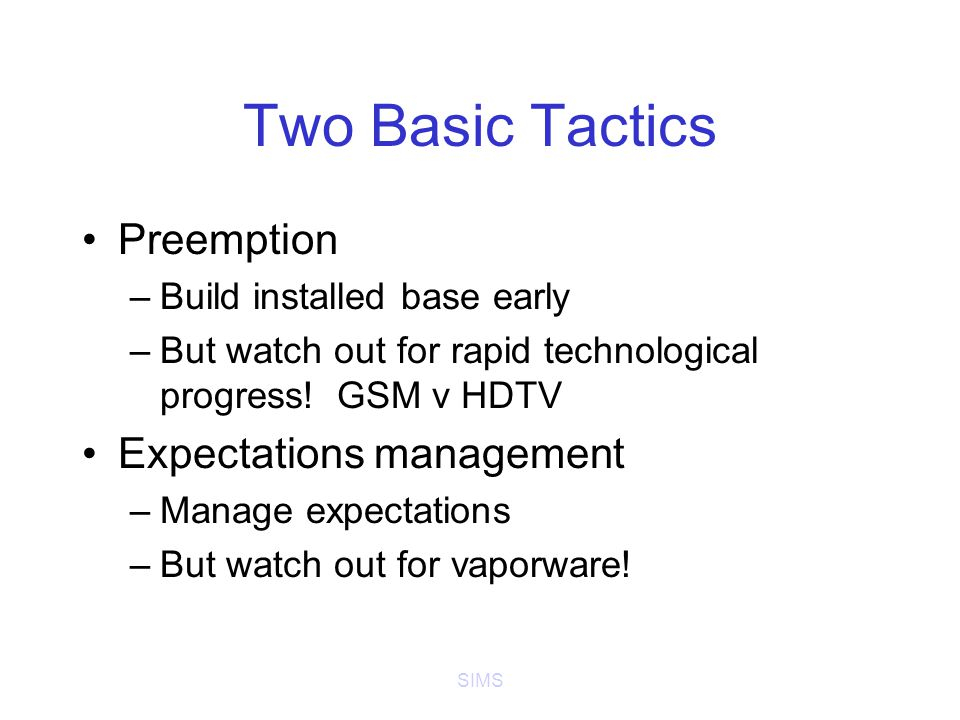 SIMS Two Basic Tactics Preemption –Build installed base early –But watch out for rapid technological progress.