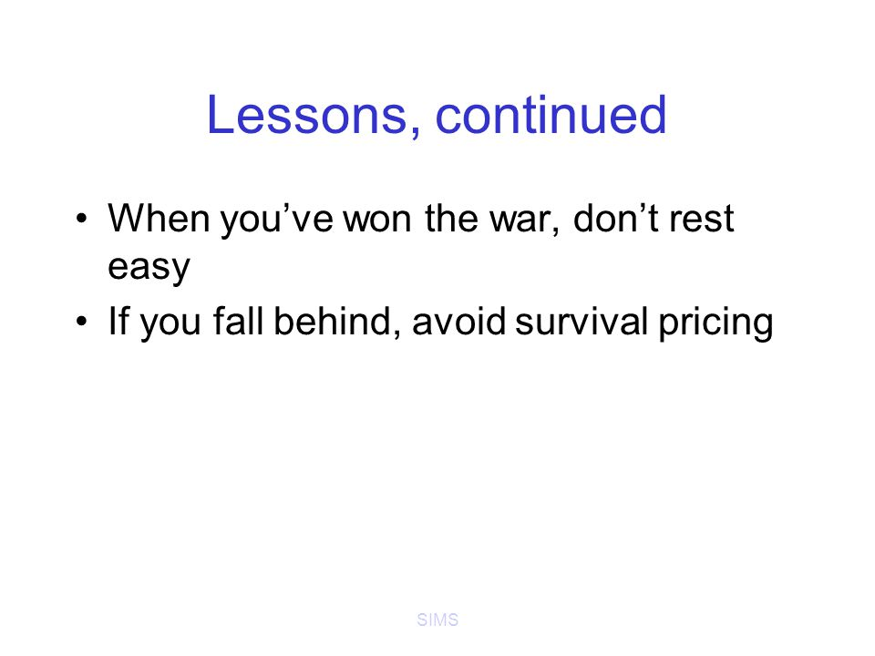 SIMS Lessons, continued When you've won the war, don't rest easy If you fall behind, avoid survival pricing