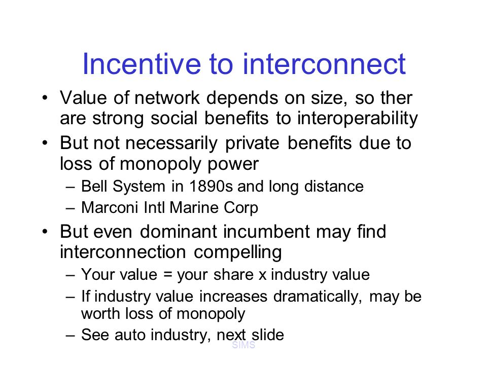 SIMS Incentive to interconnect Value of network depends on size, so ther are strong social benefits to interoperability But not necessarily private benefits due to loss of monopoly power –Bell System in 1890s and long distance –Marconi Intl Marine Corp But even dominant incumbent may find interconnection compelling –Your value = your share x industry value –If industry value increases dramatically, may be worth loss of monopoly –See auto industry, next slide