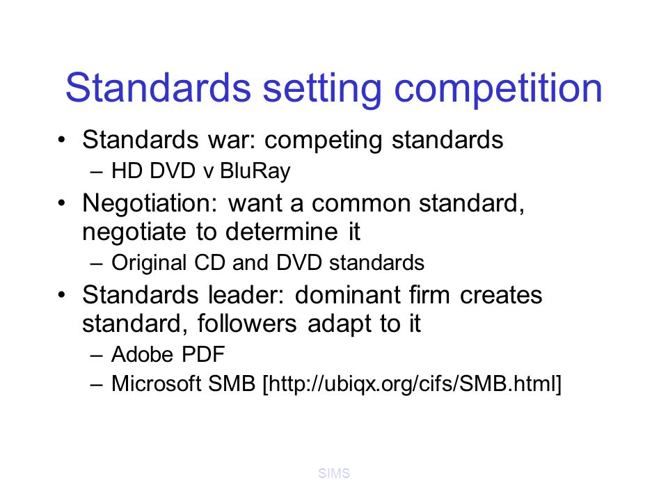 SIMS Standards setting competition Standards war: competing standards –HD DVD v BluRay Negotiation: want a common standard, negotiate to determine it –Original CD and DVD standards Standards leader: dominant firm creates standard, followers adapt to it –Adobe PDF –Microsoft SMB [http://ubiqx.org/cifs/SMB.html]