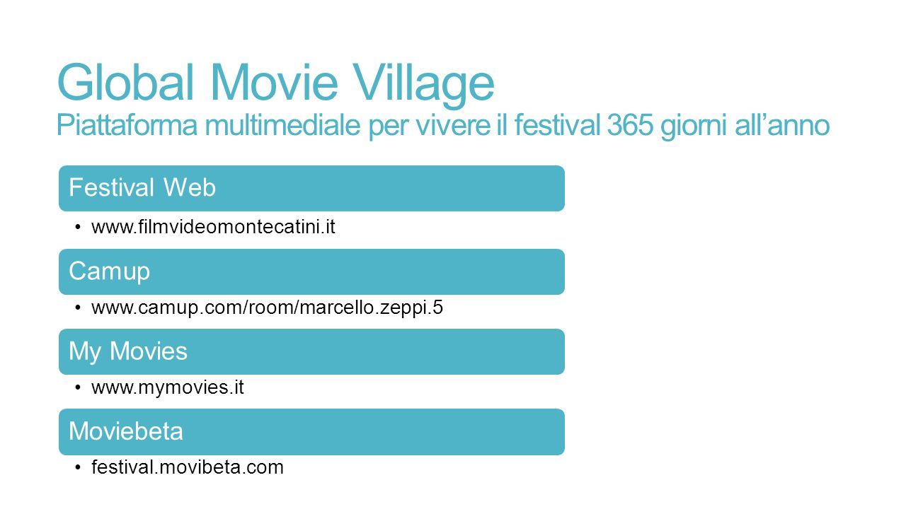Global Movie Village Piattaforma multimediale per vivere il festival 365 giorni all'anno Festival Web www.filmvideomontecatini.it Camup www.camup.com/room/marcello.zeppi.5 My Movies www.mymovies.it Moviebeta festival.movibeta.com