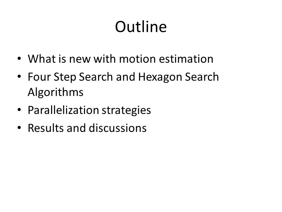 Outline What is new with motion estimation Four Step Search and Hexagon Search Algorithms Parallelization strategies Results and discussions