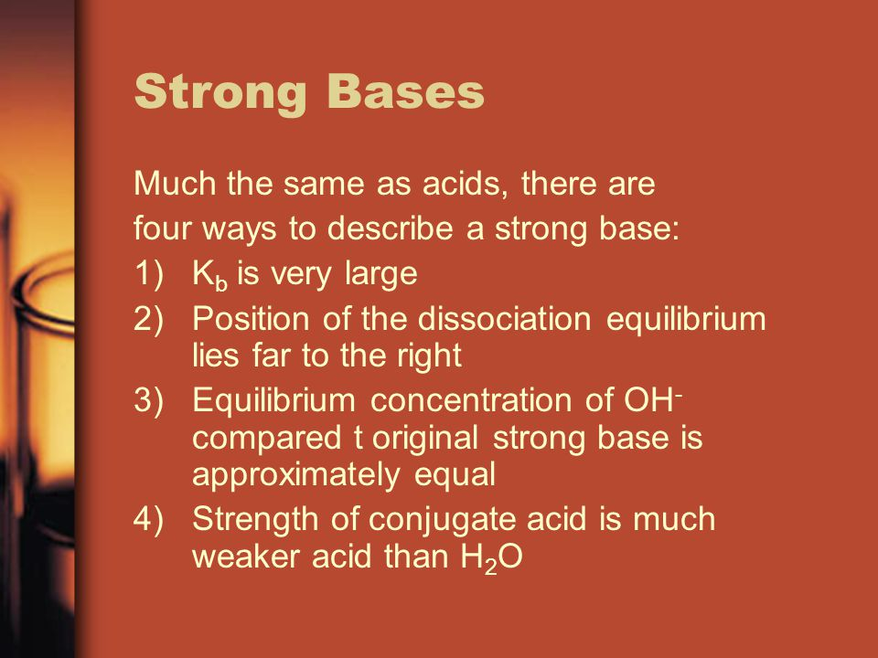 Strong Bases Much the same as acids, there are four ways to describe a strong base: 1)K b is very large 2)Position of the dissociation equilibrium lies far to the right 3)Equilibrium concentration of OH - compared t original strong base is approximately equal 4)Strength of conjugate acid is much weaker acid than H 2 O