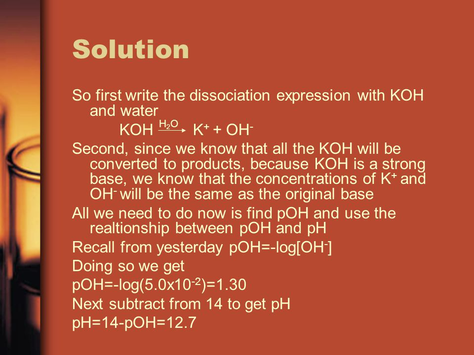 Solution So first write the dissociation expression with KOH and water KOH K + + OH - Second, since we know that all the KOH will be converted to products, because KOH is a strong base, we know that the concentrations of K + and OH - will be the same as the original base All we need to do now is find pOH and use the realtionship between pOH and pH Recall from yesterday pOH=-log[OH - ] Doing so we get pOH=-log(5.0x10 -2 )=1.30 Next subtract from 14 to get pH pH=14-pOH=12.7 H2OH2O