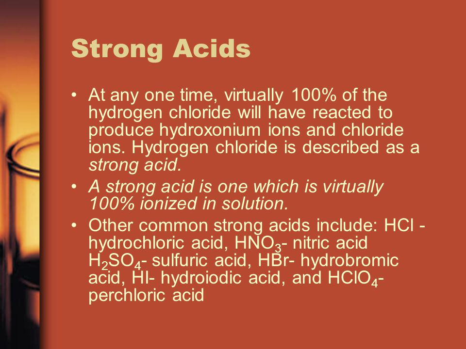 Strong Acids At any one time, virtually 100% of the hydrogen chloride will have reacted to produce hydroxonium ions and chloride ions.