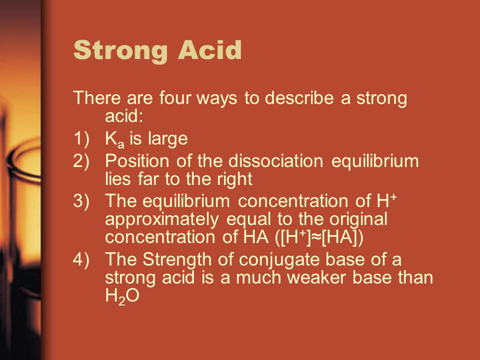 Strong Acid There are four ways to describe a strong acid: 1)K a is large 2)Position of the dissociation equilibrium lies far to the right 3)The equilibrium concentration of H + approximately equal to the original concentration of HA ([H + ]≈[HA]) 4)The Strength of conjugate base of a strong acid is a much weaker base than H 2 O