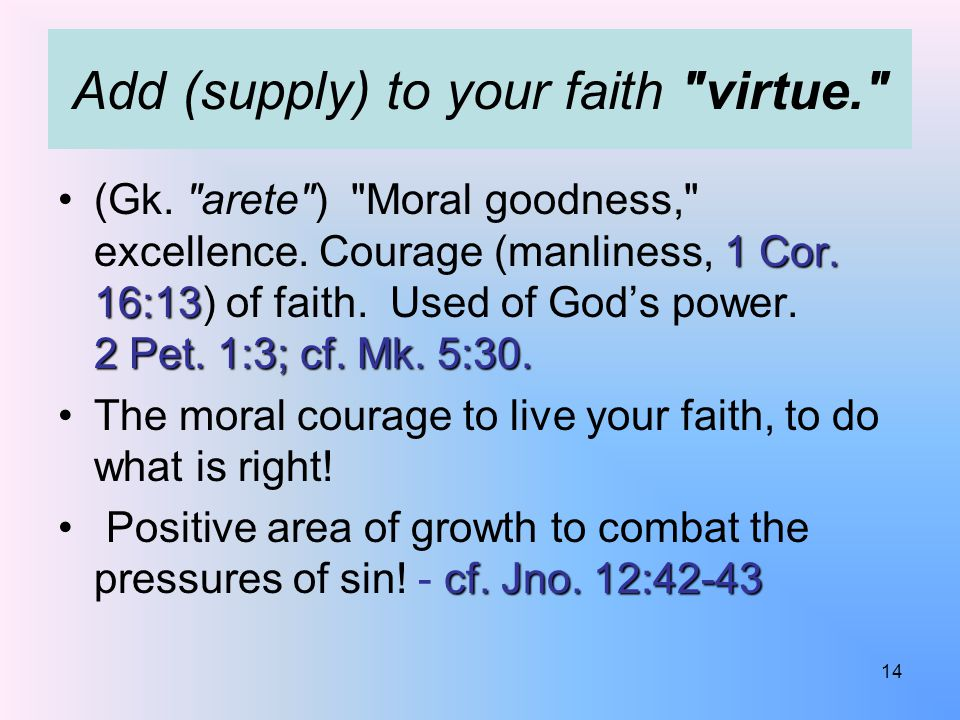 Add (supply) to your faith virtue. 1 Cor. 16:13 2 Pet.