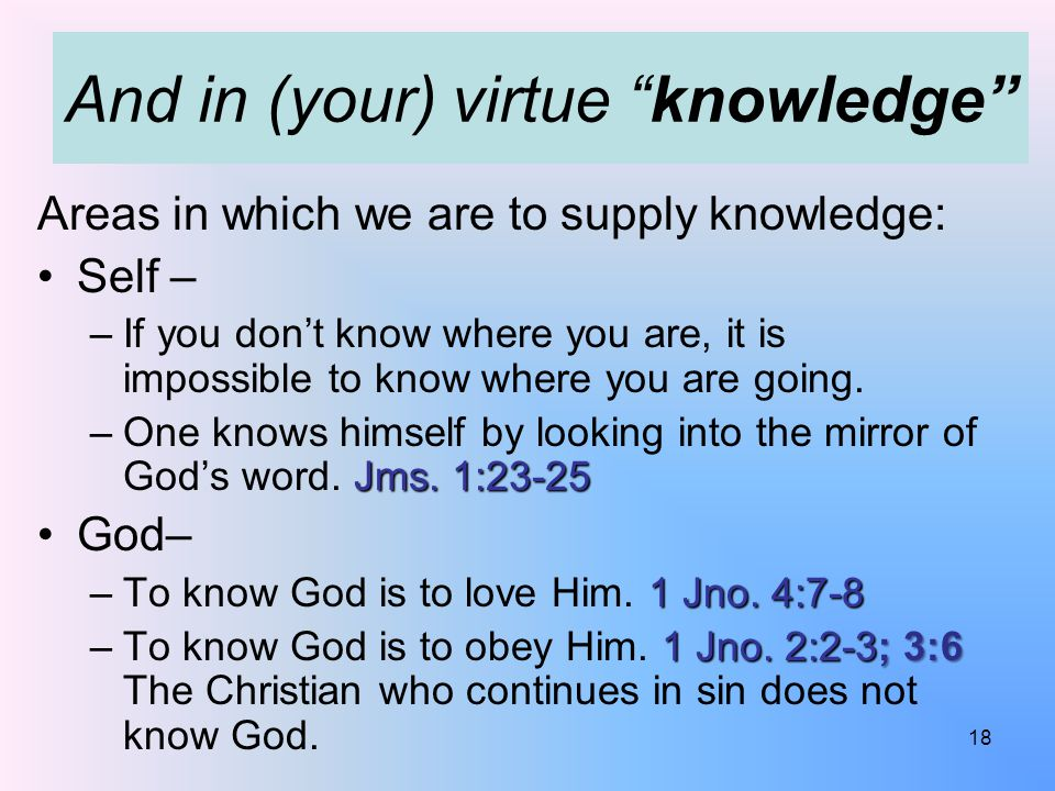 And in (your) virtue knowledge Areas in which we are to supply knowledge: Self – –If you don't know where you are, it is impossible to know where you are going.