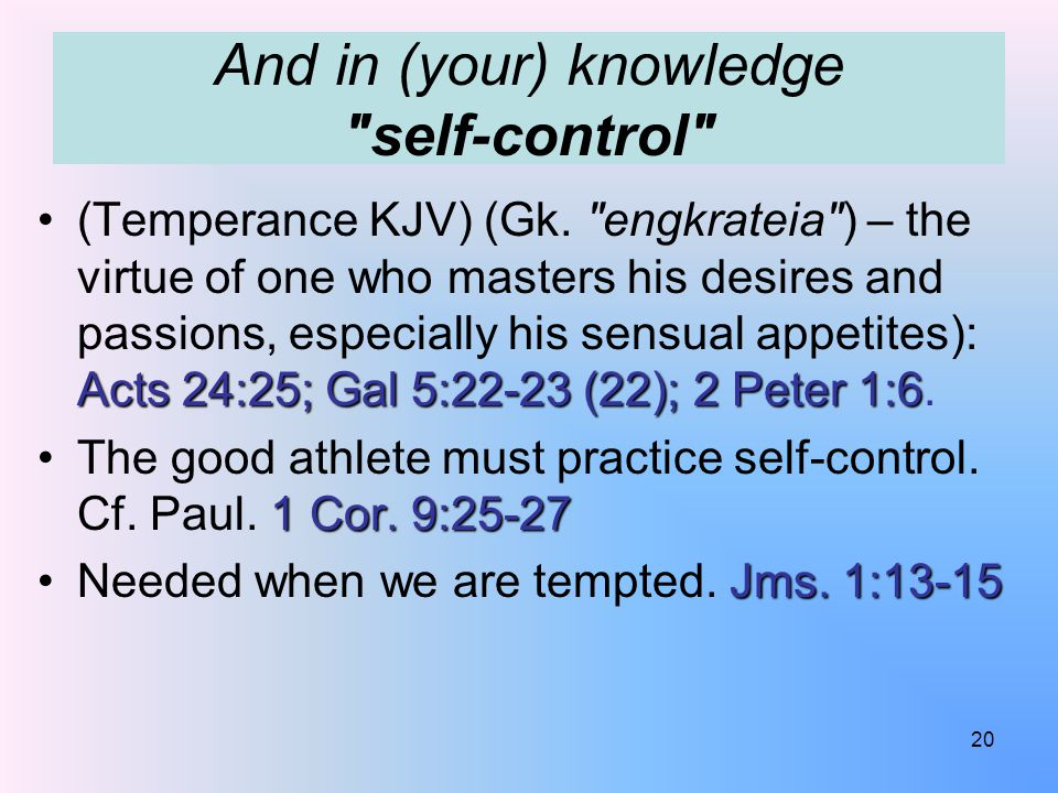 And in (your) knowledge self-control Acts 24:25; Gal 5:22-23 (22); 2 Peter 1:6(Temperance KJV) (Gk.