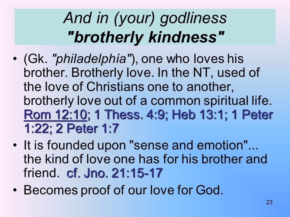And in (your) godliness brotherly kindness Rom 12:10; 1 Thess.