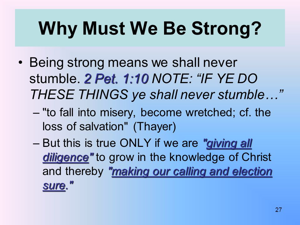 Why Must We Be Strong. 2 Pet. 1:10Being strong means we shall never stumble.