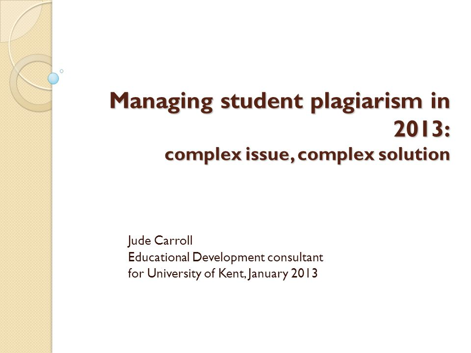 Managing student plagiarism in 2013: complex issue, complex solution Jude Carroll Educational Development consultant for University of Kent, January 2013