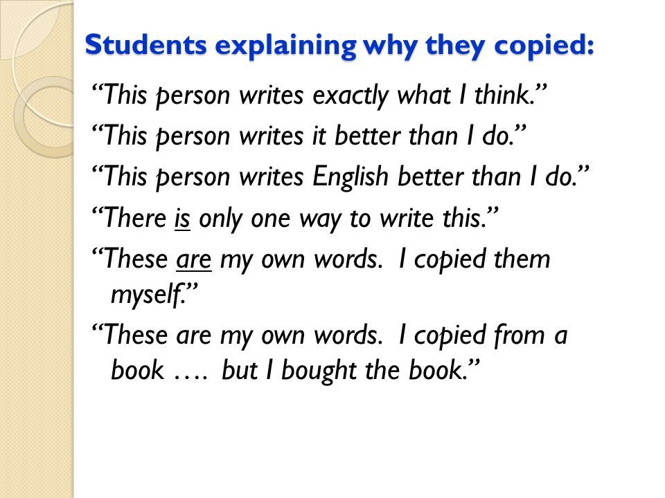 Students explaining why they copied: This person writes exactly what I think. This person writes it better than I do. This person writes English better than I do. There is only one way to write this. These are my own words.