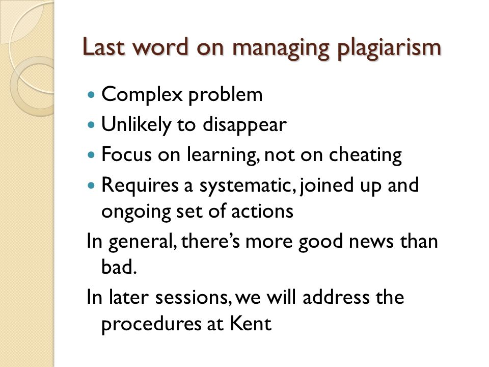 Last word on managing plagiarism Complex problem Unlikely to disappear Focus on learning, not on cheating Requires a systematic, joined up and ongoing set of actions In general, there's more good news than bad.