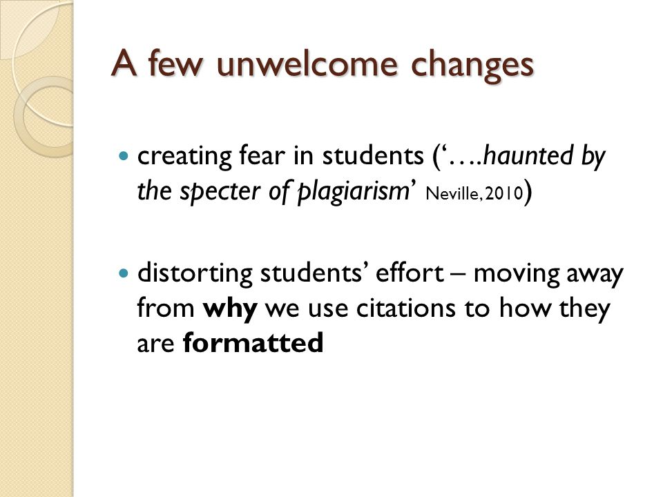 A few unwelcome changes creating fear in students ('….haunted by the specter of plagiarism' Neville, 2010 ) distorting students' effort – moving away from why we use citations to how they are formatted