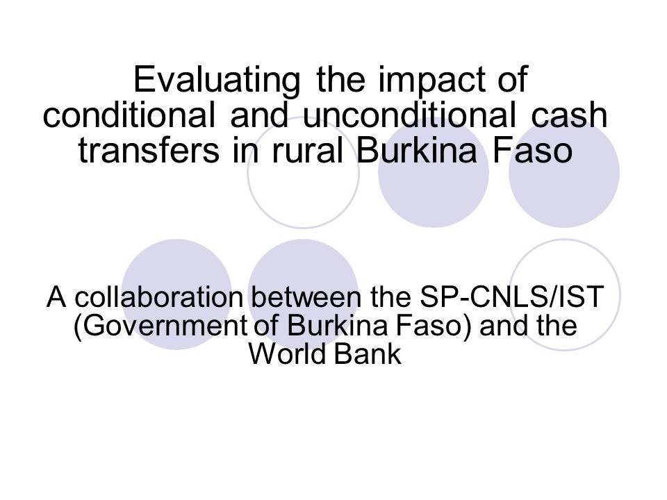 Evaluating the impact of conditional and unconditional cash transfers in rural Burkina Faso A collaboration between the SP-CNLS/IST (Government of Burkina Faso) and the World Bank