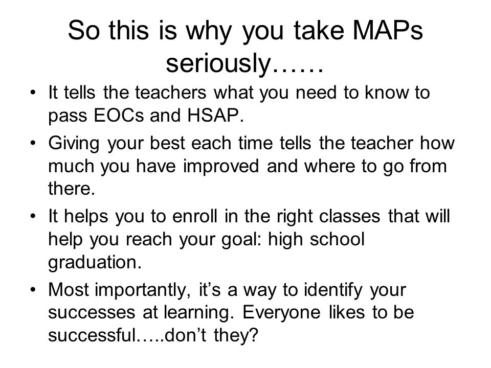 So this is why you take MAPs seriously…… It tells the teachers what you need to know to pass EOCs and HSAP.