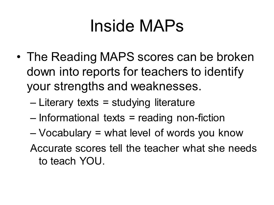 Inside MAPs The Reading MAPS scores can be broken down into reports for teachers to identify your strengths and weaknesses.