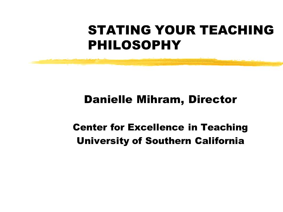 STATING YOUR TEACHING PHILOSOPHY Danielle Mihram, Director Center for Excellence in Teaching University of Southern California