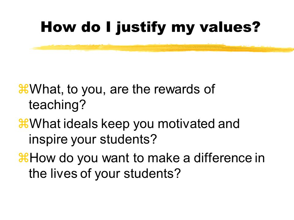 How do I justify my values. zWhat, to you, are the rewards of teaching.