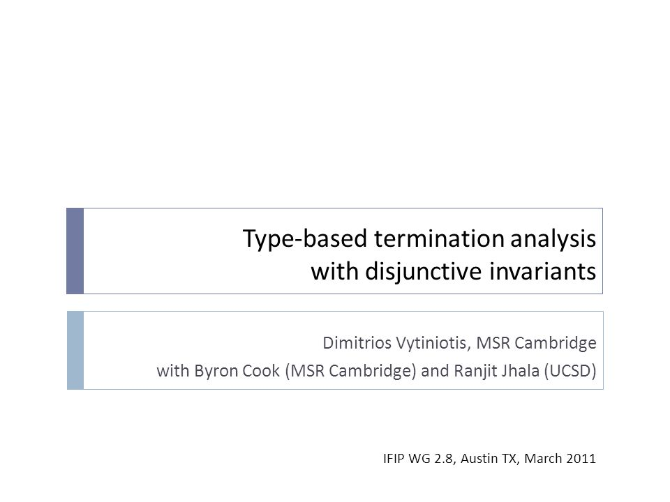 Type-based termination analysis with disjunctive invariants Dimitrios Vytiniotis, MSR Cambridge with Byron Cook (MSR Cambridge) and Ranjit Jhala (UCSD) IFIP WG 2.8, Austin TX, March 2011