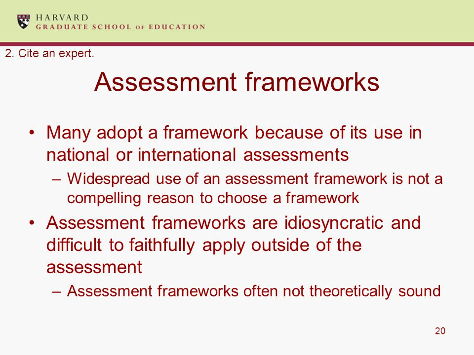 20 Assessment frameworks Many adopt a framework because of its use in national or international assessments –Widespread use of an assessment framework is not a compelling reason to choose a framework Assessment frameworks are idiosyncratic and difficult to faithfully apply outside of the assessment –Assessment frameworks often not theoretically sound 2.