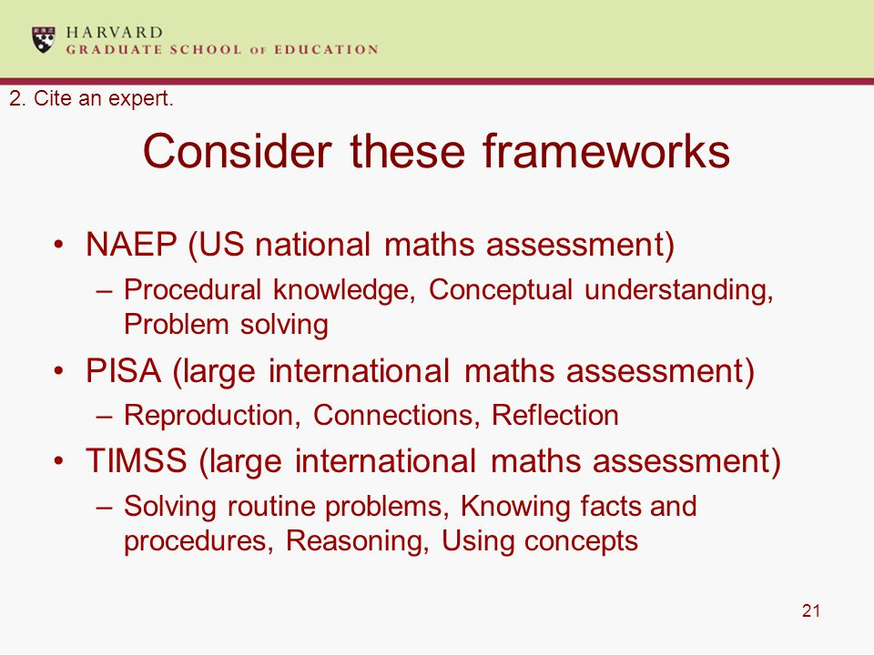 21 Consider these frameworks NAEP (US national maths assessment) –Procedural knowledge, Conceptual understanding, Problem solving PISA (large international maths assessment) –Reproduction, Connections, Reflection TIMSS (large international maths assessment) –Solving routine problems, Knowing facts and procedures, Reasoning, Using concepts 2.