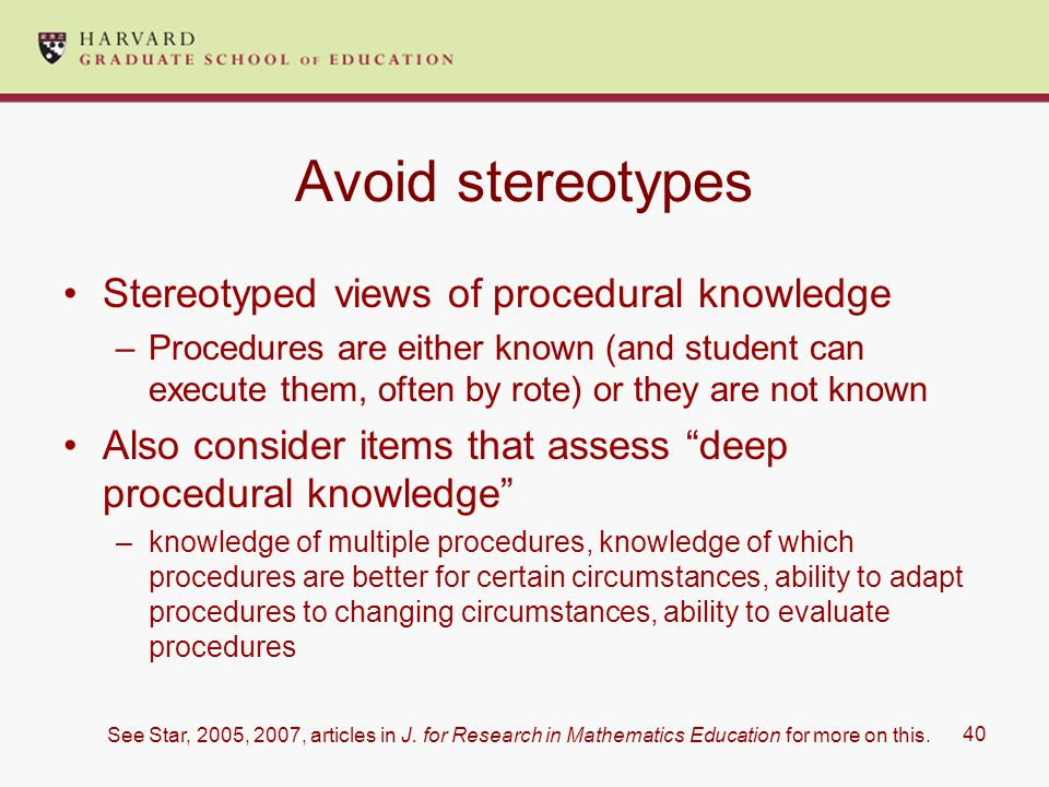 40 Avoid stereotypes Stereotyped views of procedural knowledge –Procedures are either known (and student can execute them, often by rote) or they are not known Also consider items that assess deep procedural knowledge –knowledge of multiple procedures, knowledge of which procedures are better for certain circumstances, ability to adapt procedures to changing circumstances, ability to evaluate procedures See Star, 2005, 2007, articles in J.