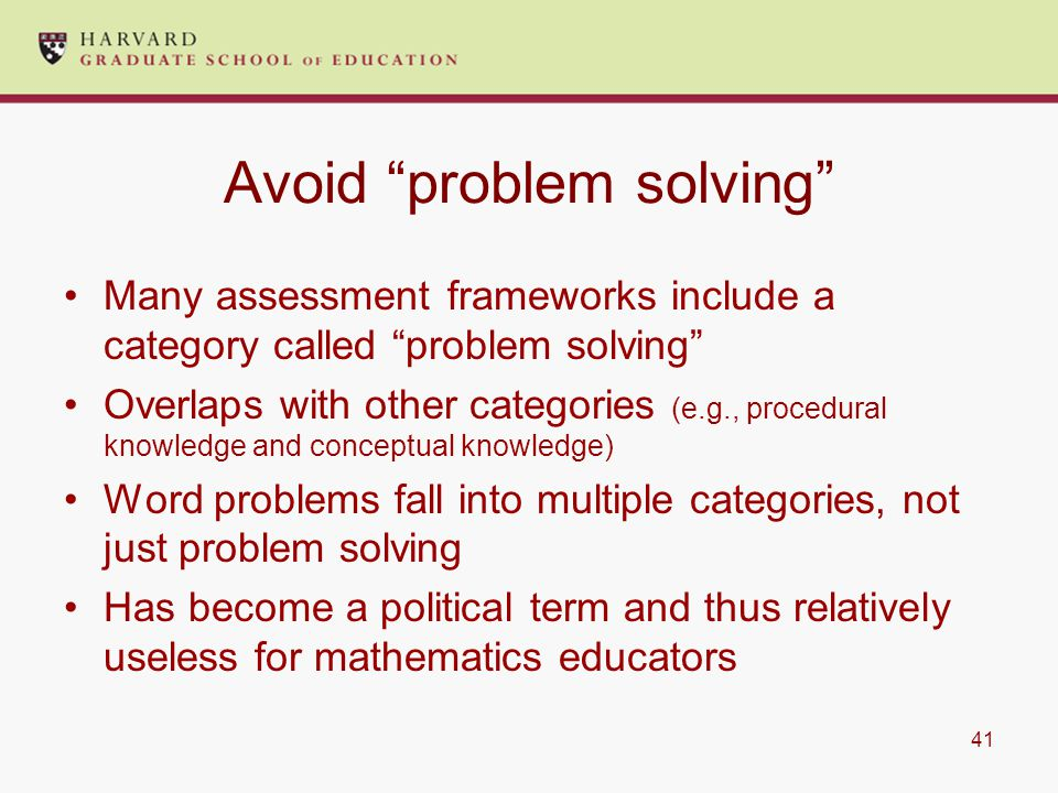 41 Avoid problem solving Many assessment frameworks include a category called problem solving Overlaps with other categories (e.g., procedural knowledge and conceptual knowledge) Word problems fall into multiple categories, not just problem solving Has become a political term and thus relatively useless for mathematics educators