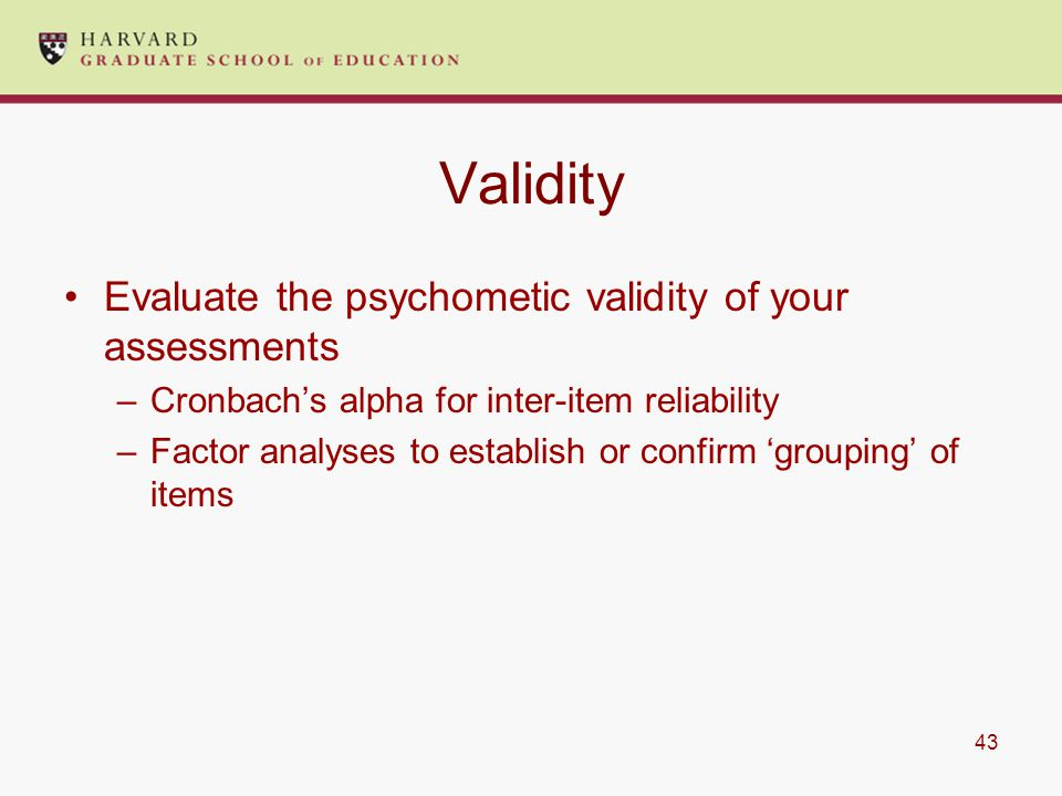 43 Validity Evaluate the psychometic validity of your assessments –Cronbach's alpha for inter-item reliability –Factor analyses to establish or confirm 'grouping' of items