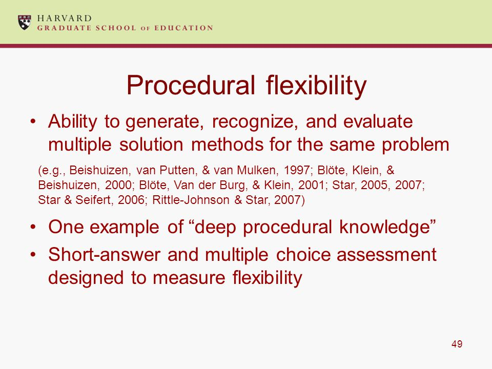 49 Procedural flexibility Ability to generate, recognize, and evaluate multiple solution methods for the same problem One example of deep procedural knowledge Short-answer and multiple choice assessment designed to measure flexibility (e.g., Beishuizen, van Putten, & van Mulken, 1997; Blöte, Klein, & Beishuizen, 2000; Blöte, Van der Burg, & Klein, 2001; Star, 2005, 2007; Star & Seifert, 2006; Rittle-Johnson & Star, 2007)