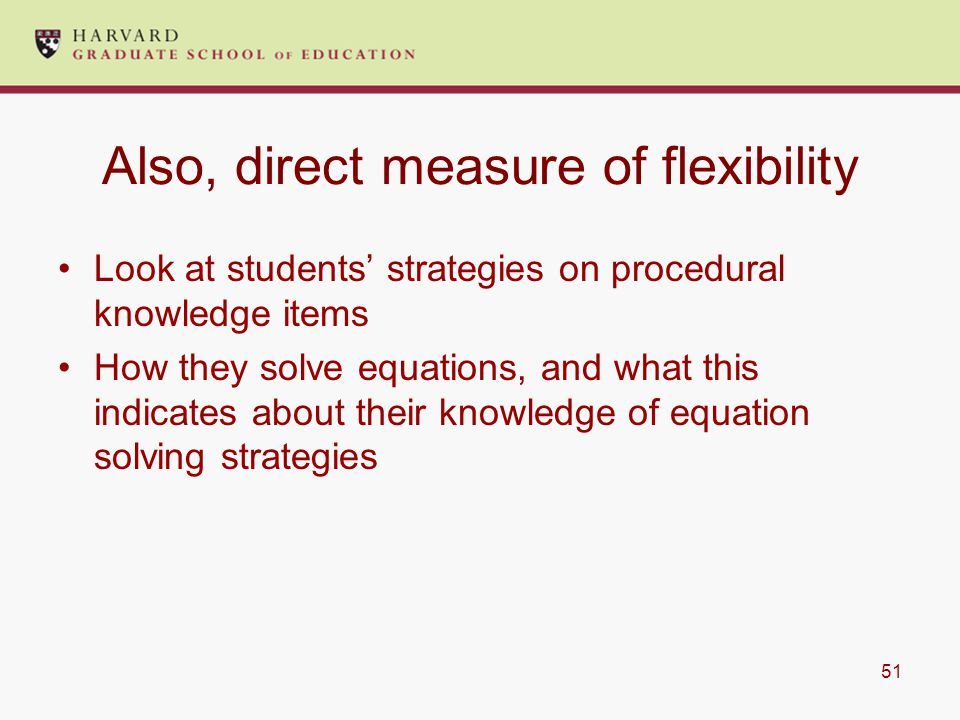 51 Also, direct measure of flexibility Look at students' strategies on procedural knowledge items How they solve equations, and what this indicates about their knowledge of equation solving strategies
