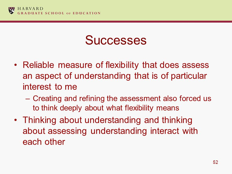 52 Successes Reliable measure of flexibility that does assess an aspect of understanding that is of particular interest to me –Creating and refining the assessment also forced us to think deeply about what flexibility means Thinking about understanding and thinking about assessing understanding interact with each other