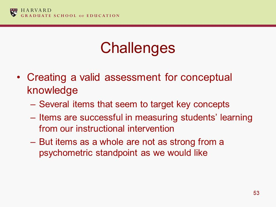 53 Challenges Creating a valid assessment for conceptual knowledge –Several items that seem to target key concepts –Items are successful in measuring students' learning from our instructional intervention –But items as a whole are not as strong from a psychometric standpoint as we would like