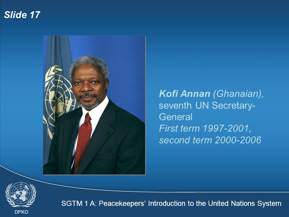 SGTM 1 A: Peacekeepers' Introduction to the United Nations System Slide 17 Kofi Annan (Ghanaian), seventh UN Secretary- General First term 1997-2001, second term 2000-2006