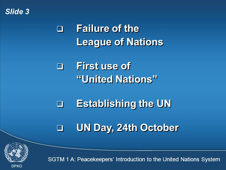 SGTM 1 A: Peacekeepers' Introduction to the United Nations System Slide 3  Failure of the League of Nations  First use of United Nations  Establishing the UN  UN Day, 24th October  Failure of the League of Nations  First use of United Nations  Establishing the UN  UN Day, 24th October