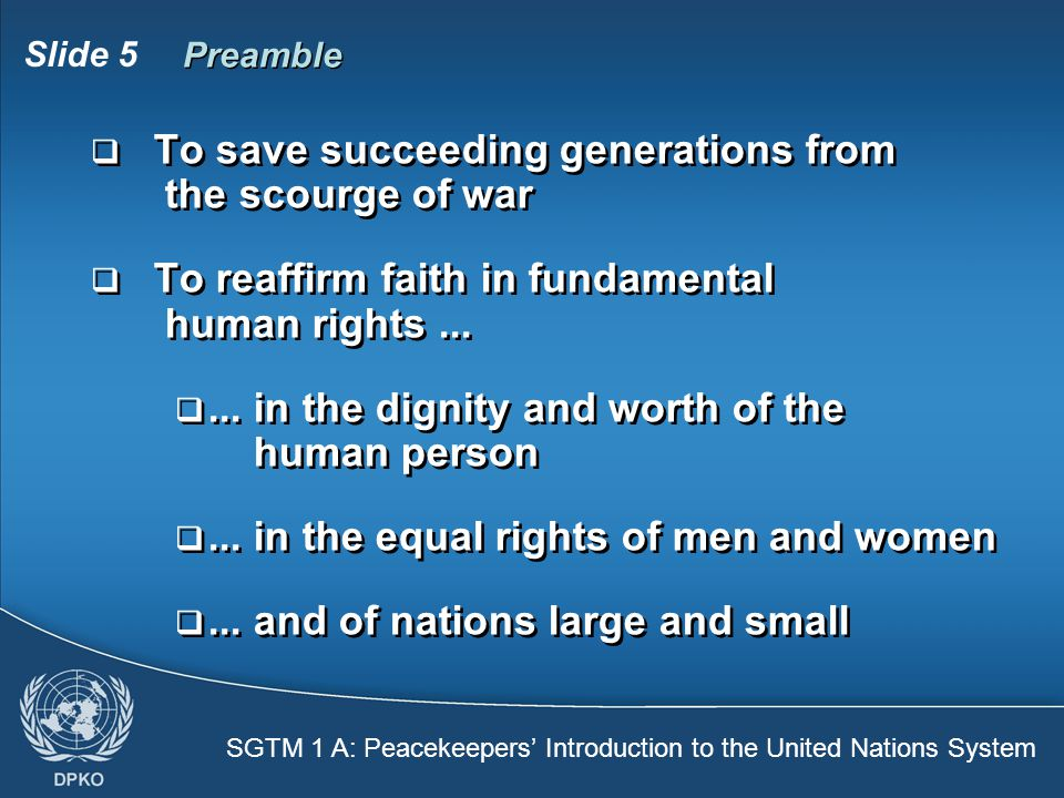 SGTM 1 A: Peacekeepers' Introduction to the United Nations System Slide 5 Preamble  To save succeeding generations from the scourge of war  To reaffirm faith in fundamental human rights...