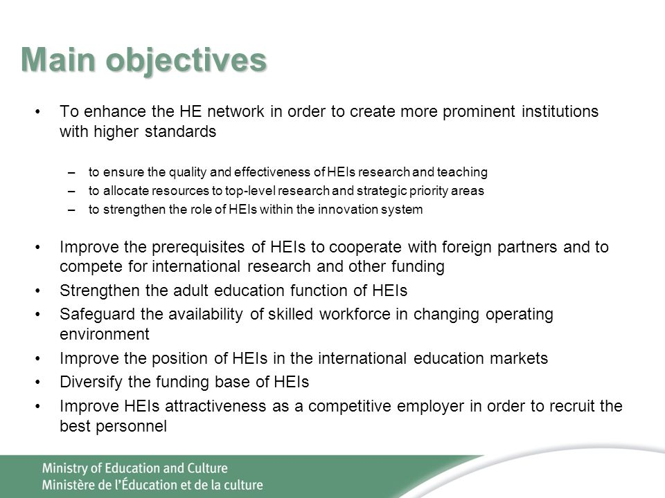 Main objectives To enhance the HE network in order to create more prominent institutions with higher standards –to ensure the quality and effectiveness of HEIs research and teaching –to allocate resources to top-level research and strategic priority areas –to strengthen the role of HEIs within the innovation system Improve the prerequisites of HEIs to cooperate with foreign partners and to compete for international research and other funding Strengthen the adult education function of HEIs Safeguard the availability of skilled workforce in changing operating environment Improve the position of HEIs in the international education markets Diversify the funding base of HEIs Improve HEIs attractiveness as a competitive employer in order to recruit the best personnel