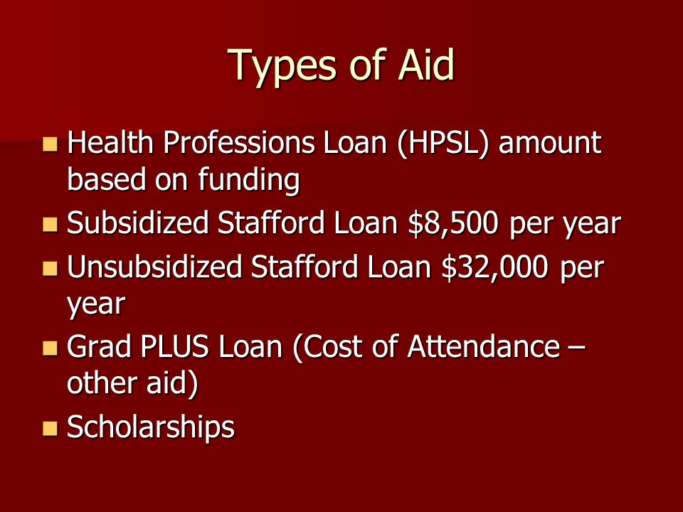 Types of Aid Health Professions Loan (HPSL) amount based on funding Health Professions Loan (HPSL) amount based on funding Subsidized Stafford Loan $8,500 per year Subsidized Stafford Loan $8,500 per year Unsubsidized Stafford Loan $32,000 per year Unsubsidized Stafford Loan $32,000 per year Grad PLUS Loan (Cost of Attendance – other aid) Grad PLUS Loan (Cost of Attendance – other aid) Scholarships Scholarships